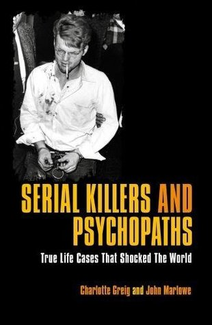 Serial Killers And Psychopaths True Life Stories That Shocked The