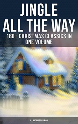JINGLE ALL THE WAY: 180+ Christmas Classics in One Volume (Illustrated Edition): Novels, Tales, Poems & Carols: The Gift of the Magi, A Christmas Carol, ... of Santa Claus, The Mistletoe Bough…