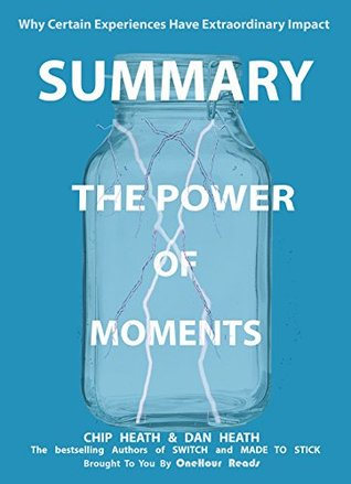 Summary: The Power of Moments: Why Certain Experiences Have Extraordinary Impact by Chip & Dan Heath
