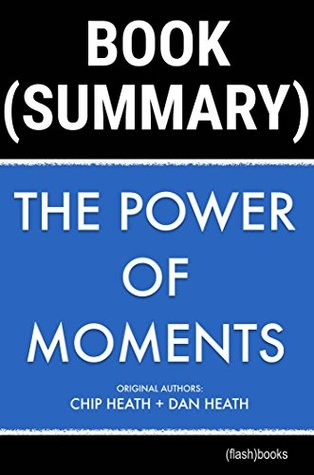 Summary of The Power of Moments by Chip Heath, Dan Heath: Why Certain Experiences Have Extraordinary Impact (Self-Help Book Summaries)