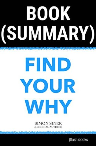 Summary of Find Your Why by Simon Sinek: A Practical Guide for Discovering Purpose for You and Your Team (Business Book Summaries)