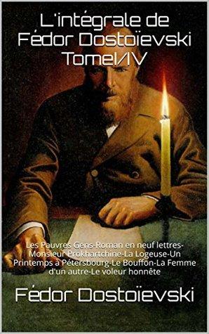 L'intégrale de Fédor Dostoïevski TomeI/IV: Les Pauvres Gens-Roman en neuf lettres-Monsieur Prokhartchine-La Logeuse-Un Printemps à Pétersbourg-Le Bouffon-La ... autre-Le voleur honnête