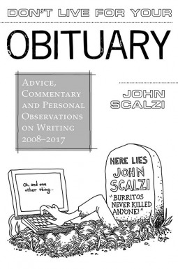 Don't Live for Your Obituary: Advice, Commentary and Personal Observations on Writing, 2008-2017