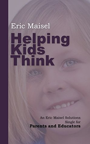 Helping Kids Think: An Eric Maisel Solutions Single for Parents and Educators