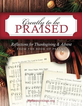 Greatly To Be Praised: Reflections for Thanksgiving & Advent From the Book of Psalms (Hello Mornings Bible Studies) (Volume 4)
