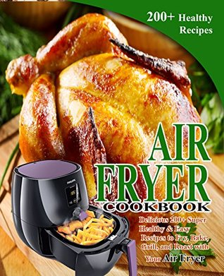 Air Fryer Cookbook: Delicious 200+ Super Healthy & Easy Recipes to Fry, Bake, Grill, and Roast with Your Air Fryer