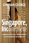 Singapore, Incomplete: Reflections on a First World Nation's Arrested Political Development