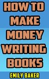 How to Make Money Writing Books: A Guide to Writing Great Fiction and the Business of Self-Publishing (Emily Baker Writing Skills and Reference Guides Book 3)