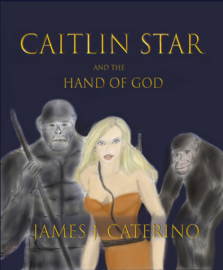 Caitlin Star and the Hand of God by James J. Caterino