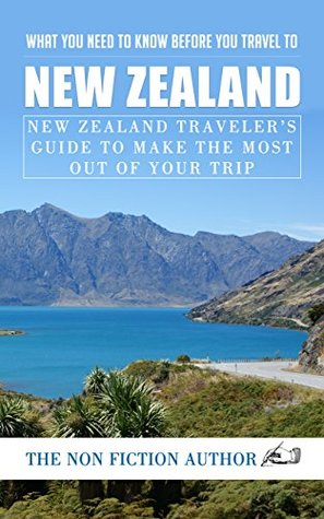 What You Need to Know Before You Travel to New Zealand: New Zealand Traveler's Guide to Make the Most Out of Your Trip