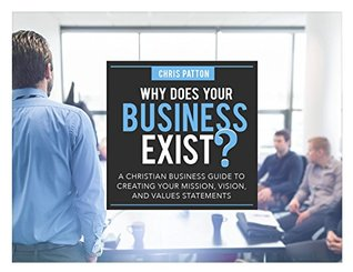 Why Does Your Business Exist?: A Christian Business Guide to Creating your Mission, Vision, and Values Statements
