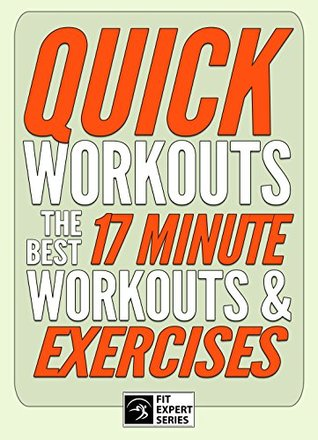 Quick Workouts: The Best 17 Minute Workouts & Exercises: Weight Loss, Core Strengthening, Butt & Thighs Shaping (Fit Expert Series)