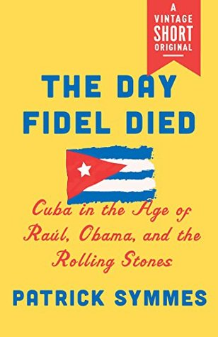 The Day Fidel Died: Cuba in the Age of Raúl, Obama, and the Rolling Stones