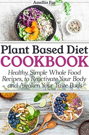 Plant Based Diet Cookbook: Healthy, Simple Whole Food Recipes to Reactivate Your Body and Awaken Your Taste Buds