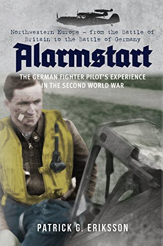 Alarmstart: The German Fighter Pilot's Experience in the Second World War: Northwestern Europe – from the Battle of Britain to the Battle of Germany