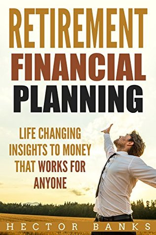 Retirement Financial Planning: Life Changing Insights To Money That Works For Anyone