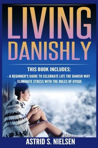 Living Danishly: A Beginner's Guide To Celebrate Life The Danish Way, Eliminate Stress With The Rules of Hygge
