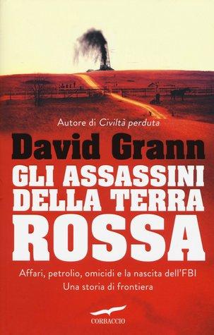 Gli assassini della Terra Rossa. Affari, petrolio, omicidi e la nascita dell'FBI. Una storia di frontiera