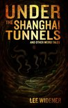 Under the Shanghai Tunnels and Other Weird Tales