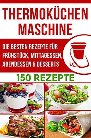 Thermoküchenmaschine: Die bsten Rezepte für Frühstück, Mittagessen, Abendessen & Desserts