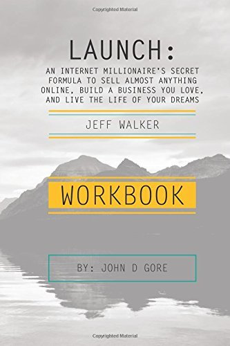 Workbook - Launch by Jeff Walker: An Internet Millionaire's Secret Formula To Sell Almost Anything Online, Build A Business You Love, And Live The Life Of Your Dreams