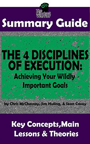 SUMMARY: The 4 Disciplines of Execution: Achieving Your Wildly Important Goals by: Chris McChesney, Sean Covey, Jim Huling | The MW Summary Guide