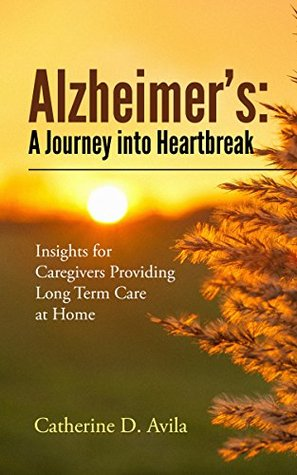 Alzheimer's: A Journey into Heartbreak Insights for Caregivers Providing Long Term Care at Home