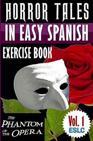 """Horror Tales in Easy Spanish Exercise Book 1 (With 160 Exercises & 300-Word Vocabulary) """"The Phantom of the Opera"""" by Gaston Leroux (Learn Spanish Workbook) ... Spanish Learning Series)"""
