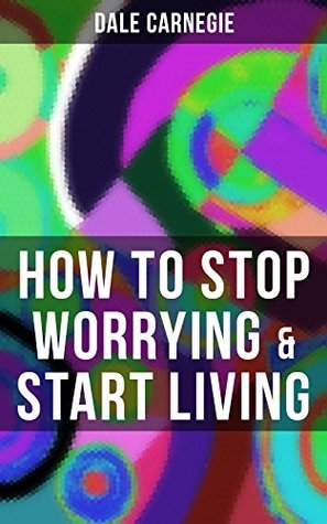 HOW TO STOP WORRYING & START LIVING: From the Greatest Motivational Speaker of 20th Century and Creator of The Quick and Easy Way to Effective Speaking & How to Stop Worrying and Start Living