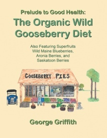 Prelude to Good Health: The Organic Wild Gooseberry Diet: Also Featuring Superfruits Wild Maine Blueberries, Aronia Berries, and Saskatoon Berries