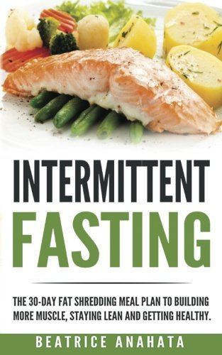 Intermittent Fasting:: The 30-Day Fat shredding meal plan to building more muscle, staying lean and getting healthy.