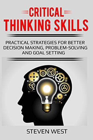 Critical Thinking Skills: Practical Strategies for Better Decision making, Problem-Solving and Goal Setting