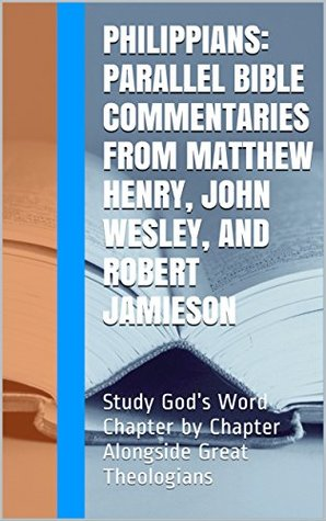 Philippians: Parallel Bible Commentaries from Matthew Henry, John Wesley, and Robert Jamieson: Study God's Word Chapter by Chapter Alongside Great Theologians