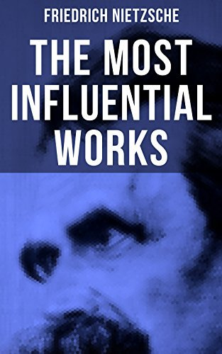 The Most Influential Works of Friedrich Nietzsche: Thus Spoke Zarathustra, Beyond Good and Evil, The Will to Power, Antichrist, Ecce Homo, The Twilight ... Birth of Tragedy, The Case of Wagner...