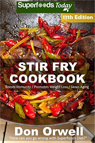 Stir Fry Cookbook: Over 220 Quick & Easy Gluten Free Low Cholesterol Whole Foods Recipes full of Antioxidants & Phytochemicals (Stir Fry Natural Weight Loss Transformation Book 11)