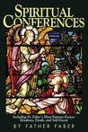 Spiritual Conferences: Including Fr. Faber's Most Famous Essays: Kindness, Death, and Self-Deceit