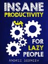 Insane Productivity for Lazy People: A Complete System for Becoming Incredibly Productive