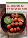 111 Rezepte für ein gesundes Herz: Den Cholesterinspiegel zuverlässig senken. Das Herzinfarktrisiko nachweislich reduzieren. Viele leckere Rezepte für die ganze Familie!