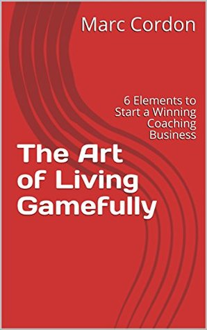 The Art of Living Gamefully: 6 Elements to Start a Winning Coaching Business