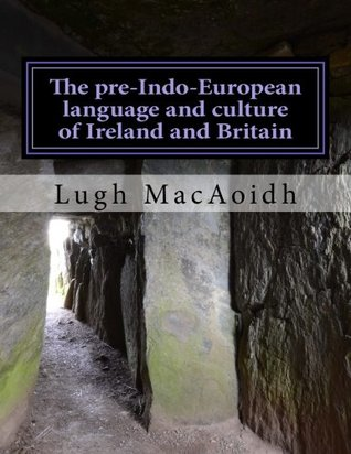 The pre-Indo-European language and culture of Ireland and Britain: A look at the available evidence of Neolithic and Bronze Age language and ... us something about our ancient languages.