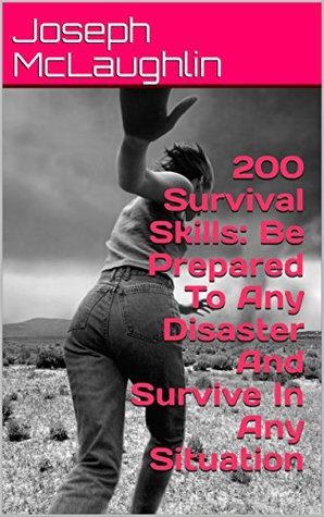200 Survival Skills: Be Prepared To Any Disaster And Survive In Any Situation: (Disaster Prep)