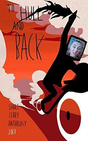 To Hull And Back: Short Story Anthology 2017