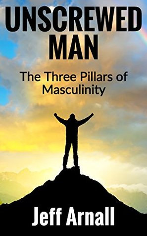Unscrewed Man: The Three Pillars of Masculinity
