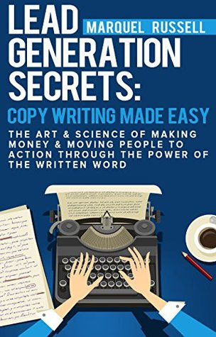 Lead Generation Secrets: Copywriting Made Easy: The Art And Science of Making Money & Moving People To Action Through The Power Of The Written Word