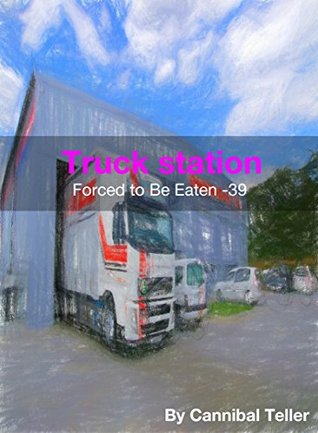 """Truck station: a horror cannibal fiction (""""Forced to be Eaten"""" series 39)"""