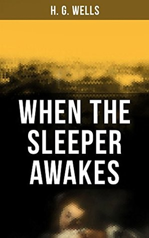 When the Sleeper Awakes: A Dystopian Sci-Fi Classic: Including both the Original & the Revised Version (From the Father of Science Fiction and the Renowned ... of Doctor Moreau and The Invisible Man)