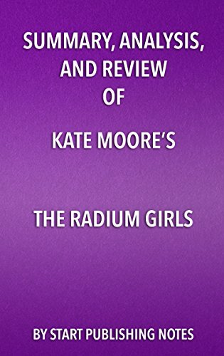 Summary, Analysis, and Review of Kate Moore's The Radium Girls: The Dark Story of America's Shining Women: The Dark Story of America's Shining Women
