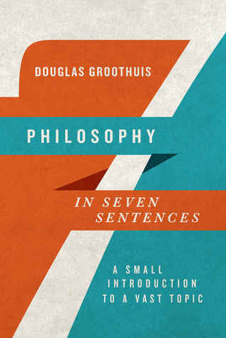 Philosophy in Seven Sentences by Douglas Groothuis