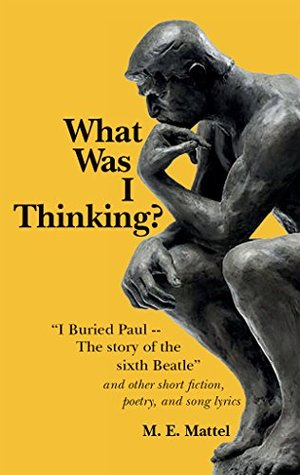 "What Was I Thinking?: ""I Buried Paul -- The story of the sixth Beatle"" and other short fiction, poetry, and song lyrics"