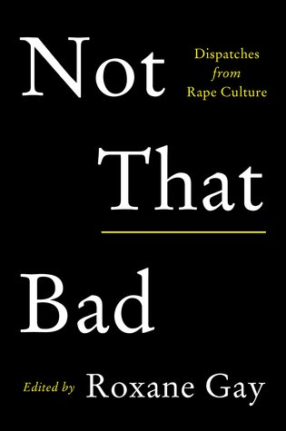 Not That Bad: Dispatches from Rape Culture ed. by Roxane Gay